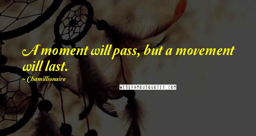 Chamillionaire quotes: A moment will pass, but a movement will last.