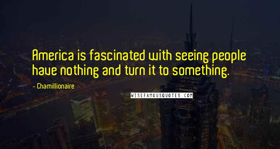 Chamillionaire quotes: America is fascinated with seeing people have nothing and turn it to something.