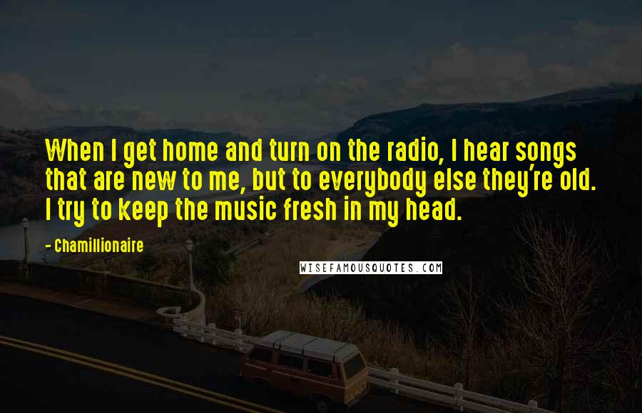 Chamillionaire quotes: When I get home and turn on the radio, I hear songs that are new to me, but to everybody else they're old. I try to keep the music fresh