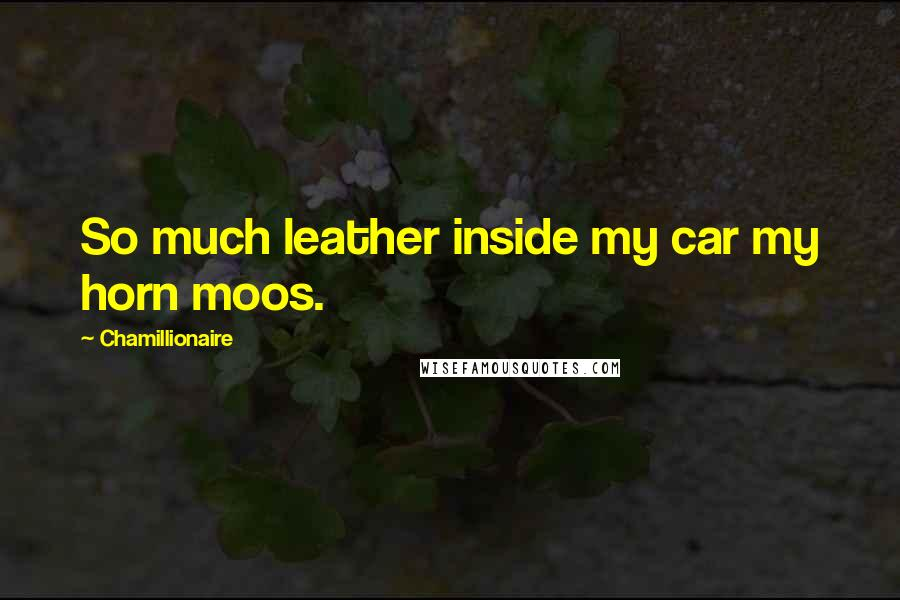 Chamillionaire quotes: So much leather inside my car my horn moos.