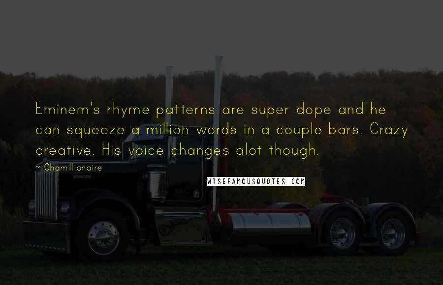 Chamillionaire quotes: Eminem's rhyme patterns are super dope and he can squeeze a million words in a couple bars. Crazy creative. His voice changes alot though.