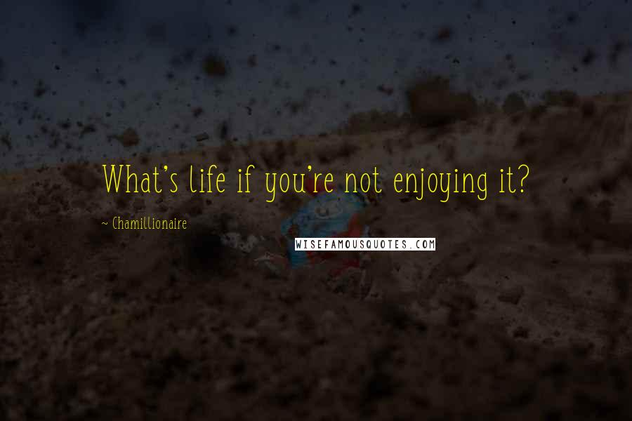 Chamillionaire quotes: What's life if you're not enjoying it?