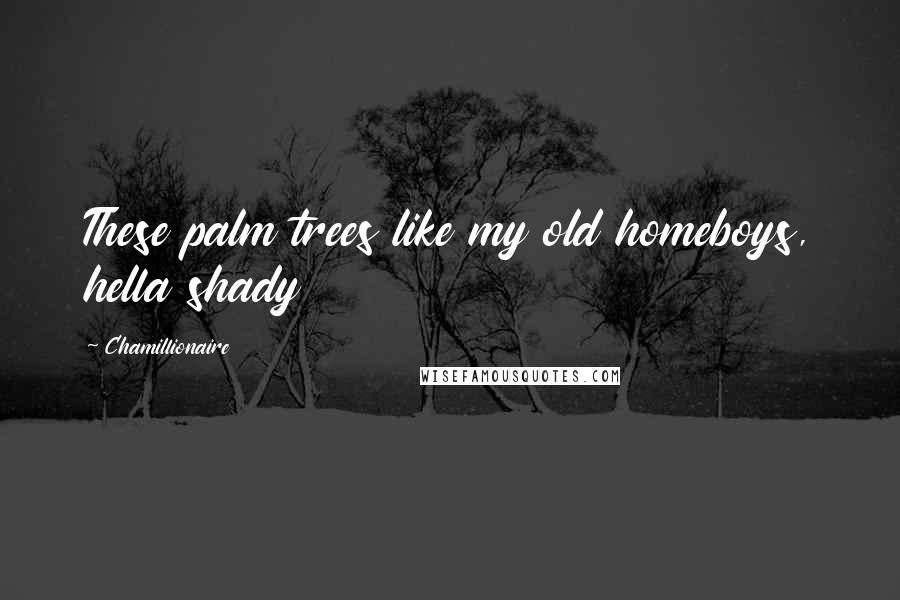 Chamillionaire quotes: These palm trees like my old homeboys, hella shady