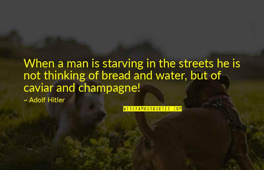 Champagne Quotes By Adolf Hitler: When a man is starving in the streets