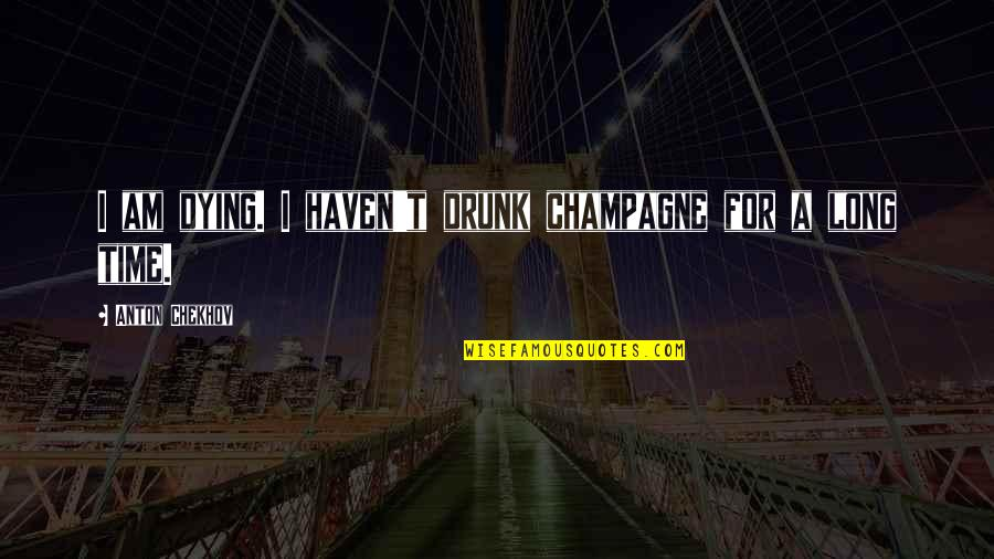 Champagne Quotes By Anton Chekhov: I am dying. I haven't drunk champagne for