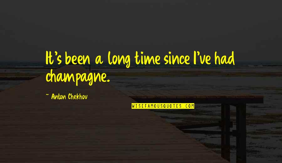 Champagne Quotes By Anton Chekhov: It's been a long time since I've had