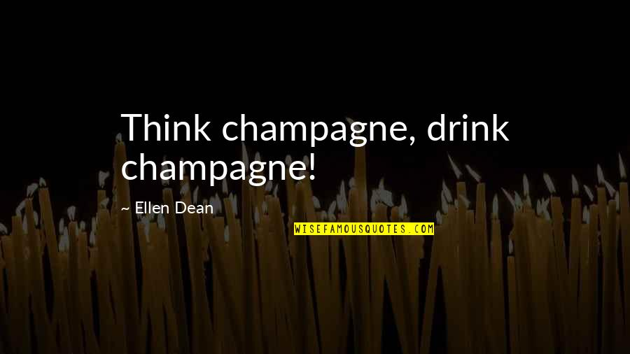 Champagne Quotes By Ellen Dean: Think champagne, drink champagne!