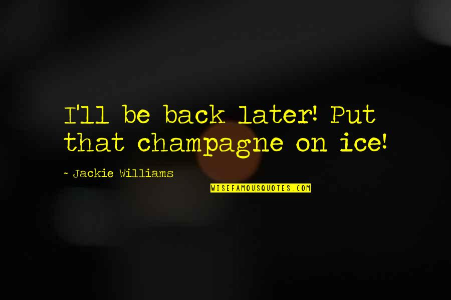 Champagne Quotes By Jackie Williams: I'll be back later! Put that champagne on