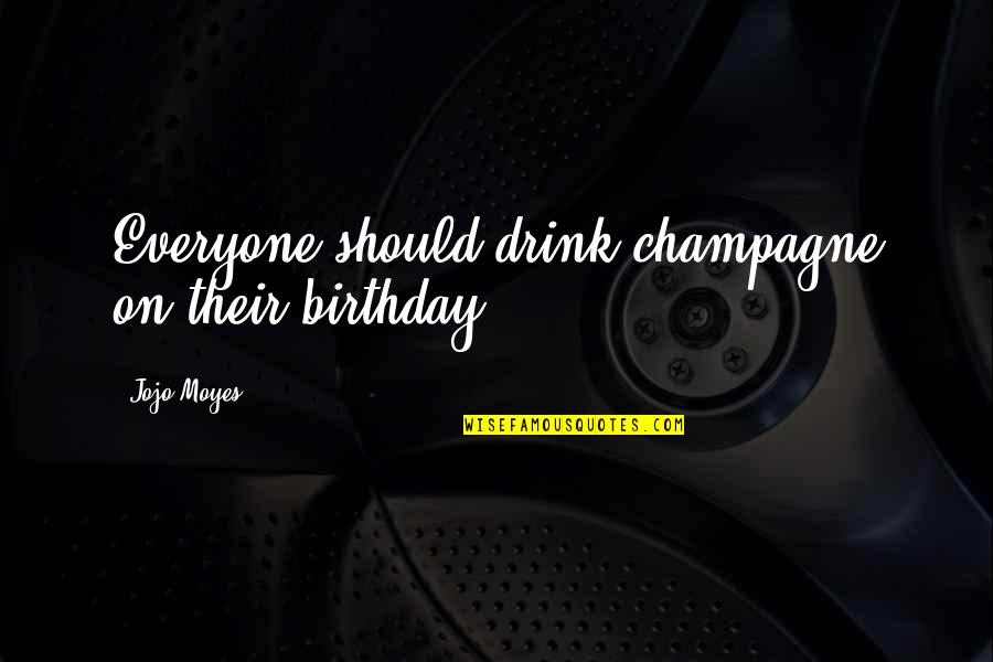 Champagne Quotes By Jojo Moyes: Everyone should drink champagne on their birthday.