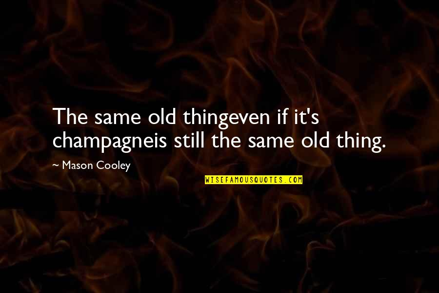 Champagne Quotes By Mason Cooley: The same old thingeven if it's champagneis still