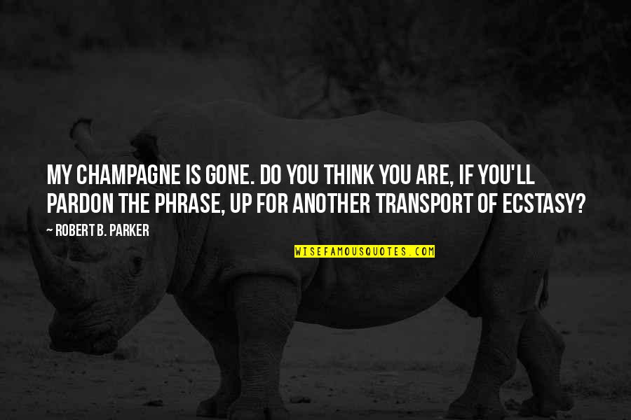 Champagne Quotes By Robert B. Parker: My champagne is gone. Do you think you