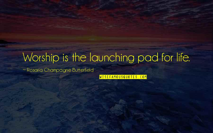 Champagne Quotes By Rosaria Champagne Butterfield: Worship is the launching pad for life.