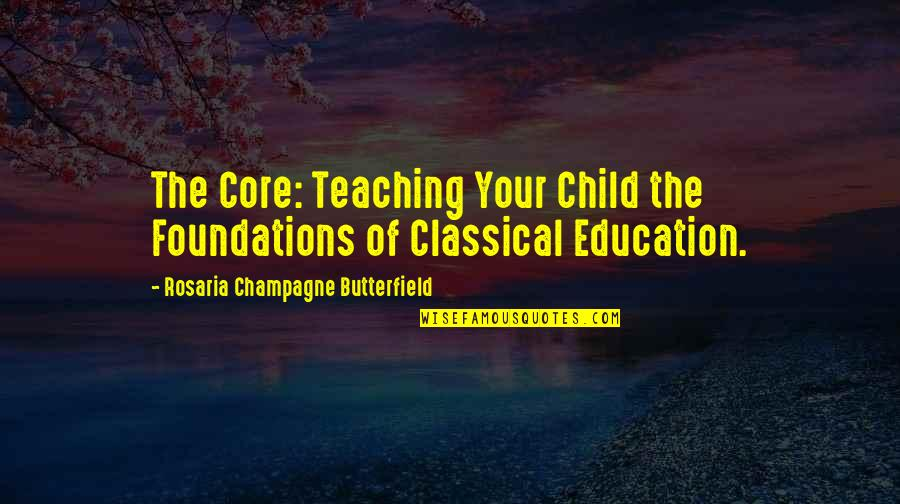 Champagne Quotes By Rosaria Champagne Butterfield: The Core: Teaching Your Child the Foundations of