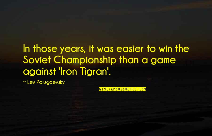 Championship Games Quotes By Lev Polugaevsky: In those years, it was easier to win