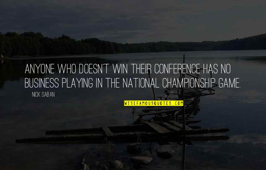 Championship Games Quotes By Nick Saban: Anyone who doesn't win their conference has no