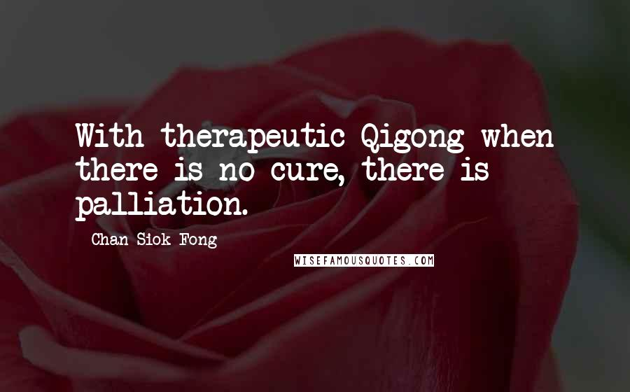 Chan Siok Fong quotes: With therapeutic Qigong when there is no cure, there is palliation.