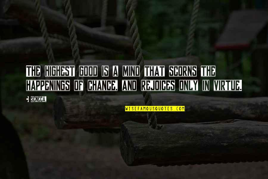 Chance Happenings Quotes By Seneca.: The highest good is a mind that scorns
