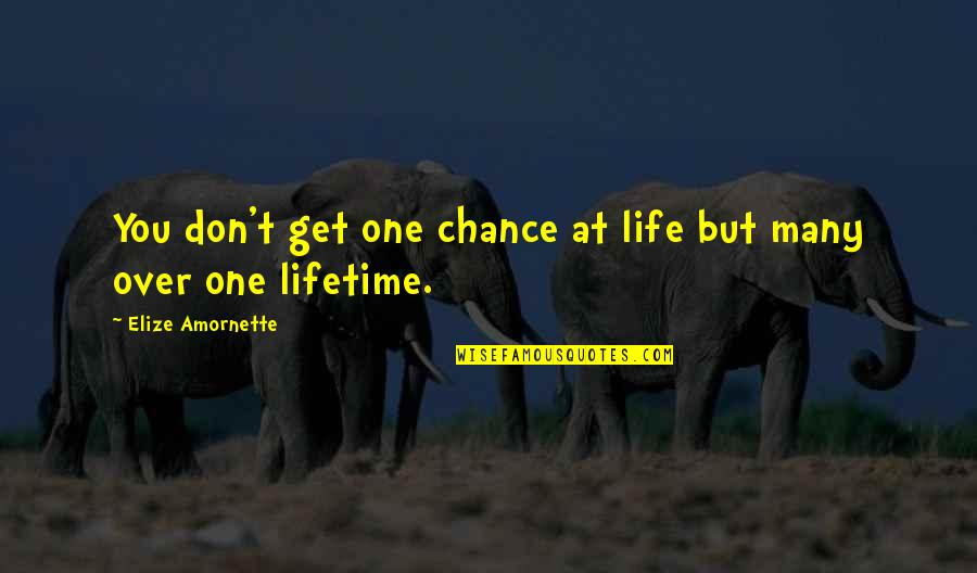 Chance Of A Lifetime Quotes By Elize Amornette: You don't get one chance at life but