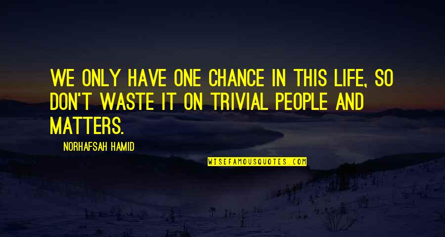 Chance Of A Lifetime Quotes By Norhafsah Hamid: We only have one chance in this life,