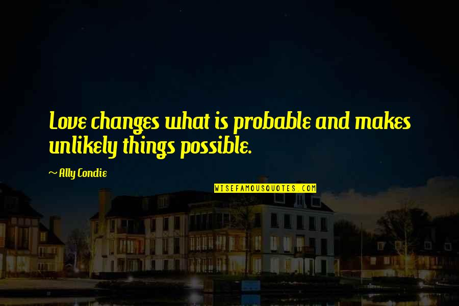 Chances And Love Quotes By Ally Condie: Love changes what is probable and makes unlikely