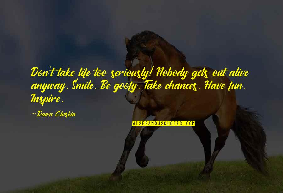 Chances And Love Quotes By Dawn Gluskin: Don't take life too seriously! Nobody gets out