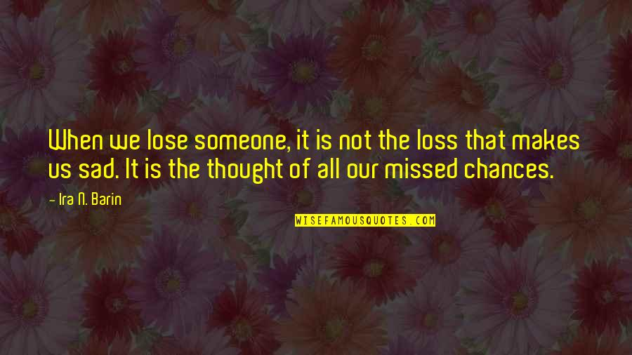 Chances And Love Quotes By Ira N. Barin: When we lose someone, it is not the