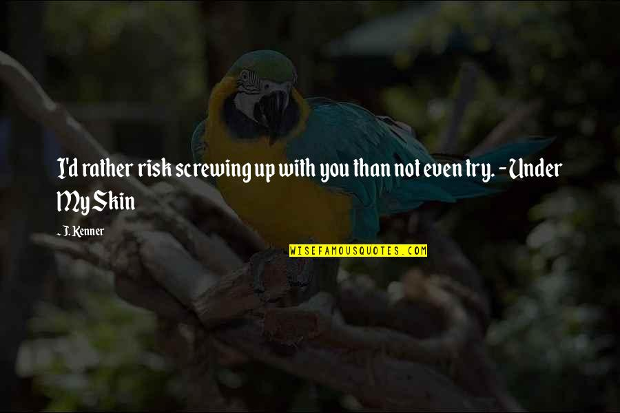 Chances And Love Quotes By J. Kenner: I'd rather risk screwing up with you than