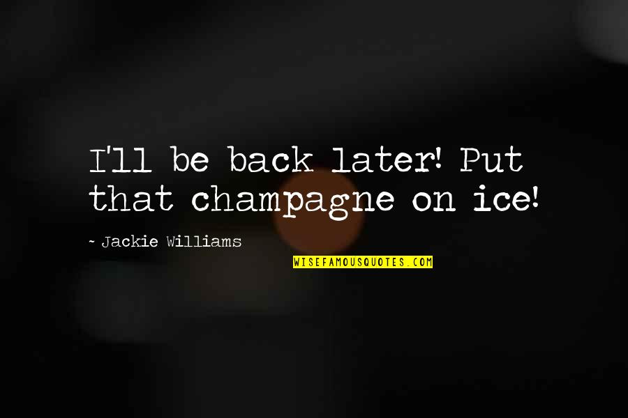 Chances And Love Quotes By Jackie Williams: I'll be back later! Put that champagne on
