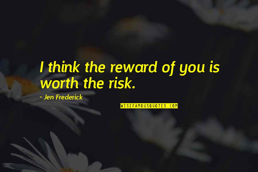 Chances And Love Quotes By Jen Frederick: I think the reward of you is worth