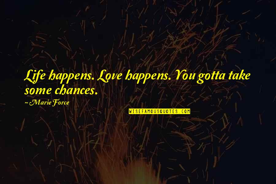 Chances And Love Quotes By Marie Force: Life happens. Love happens. You gotta take some