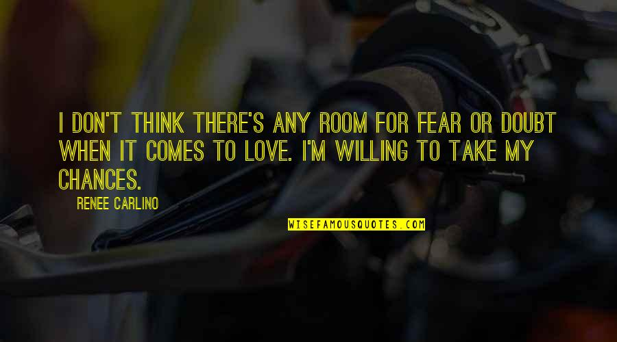 Chances And Love Quotes By Renee Carlino: I don't think there's any room for fear