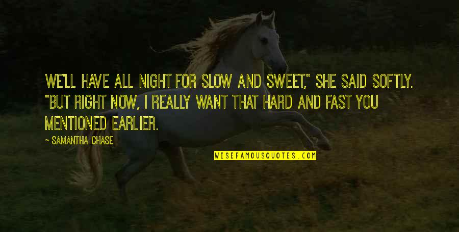 Chances And Love Quotes By Samantha Chase: We'll have all night for slow and sweet,""