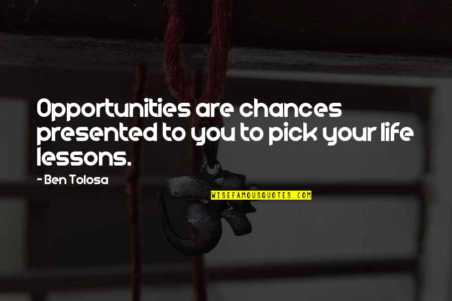 Chances And Opportunities Quotes By Ben Tolosa: Opportunities are chances presented to you to pick