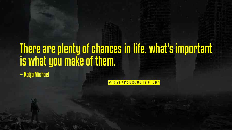 Chances And Opportunities Quotes By Katja Michael: There are plenty of chances in life, what's