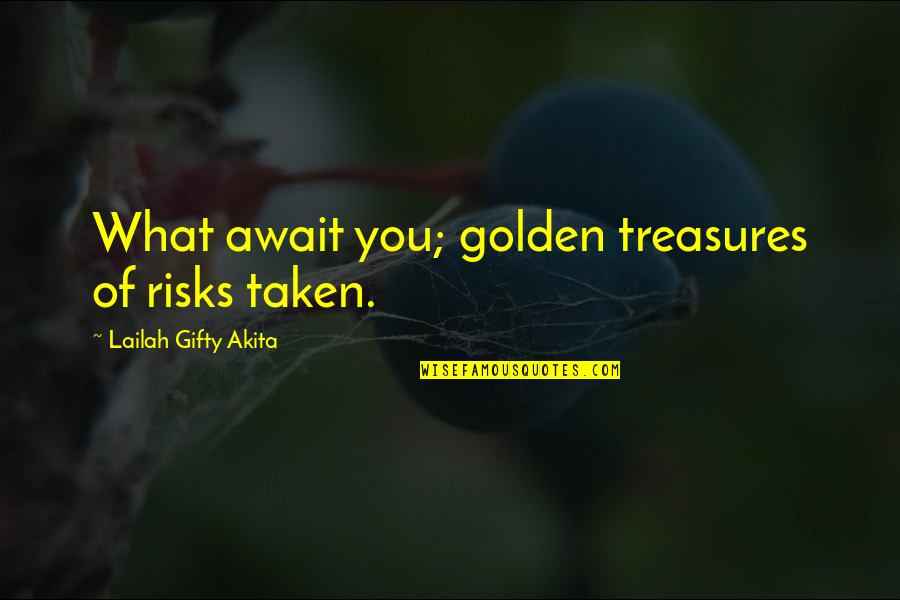 Chances And Opportunities Quotes By Lailah Gifty Akita: What await you; golden treasures of risks taken.