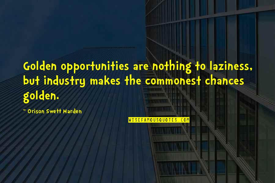 Chances And Opportunities Quotes By Orison Swett Marden: Golden opportunities are nothing to laziness, but industry
