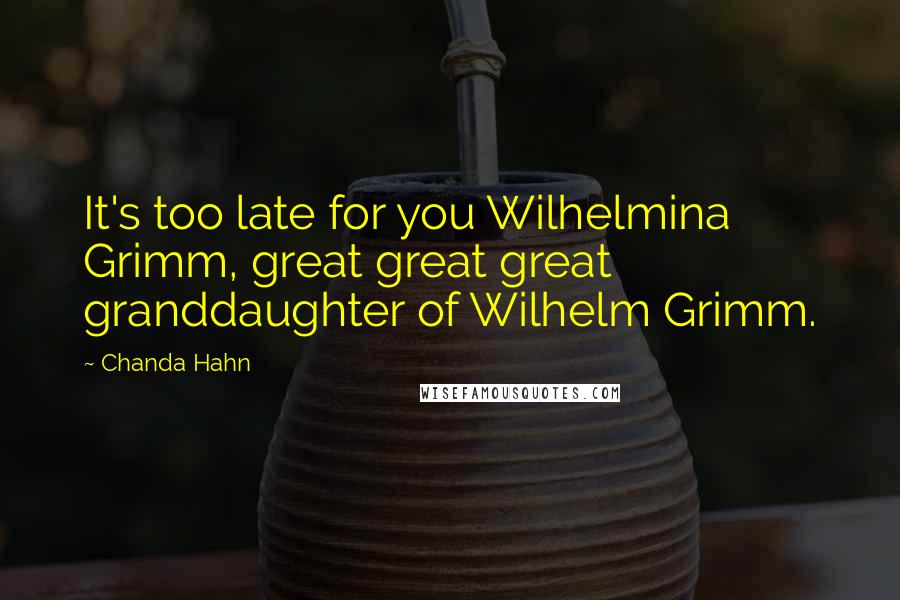 Chanda Hahn quotes: It's too late for you Wilhelmina Grimm, great great great granddaughter of Wilhelm Grimm.