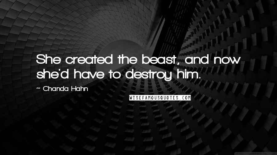 Chanda Hahn quotes: She created the beast, and now she'd have to destroy him.
