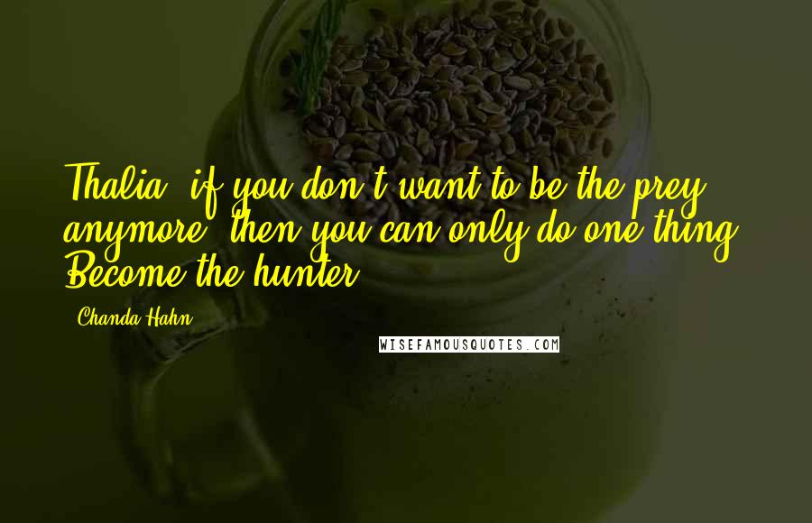 Chanda Hahn quotes: Thalia, if you don't want to be the prey anymore, then you can only do one thing. Become the hunter.