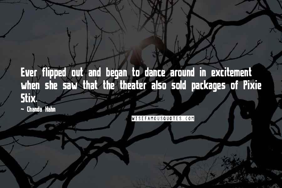 Chanda Hahn quotes: Ever flipped out and began to dance around in excitement when she saw that the theater also sold packages of Pixie Stix.