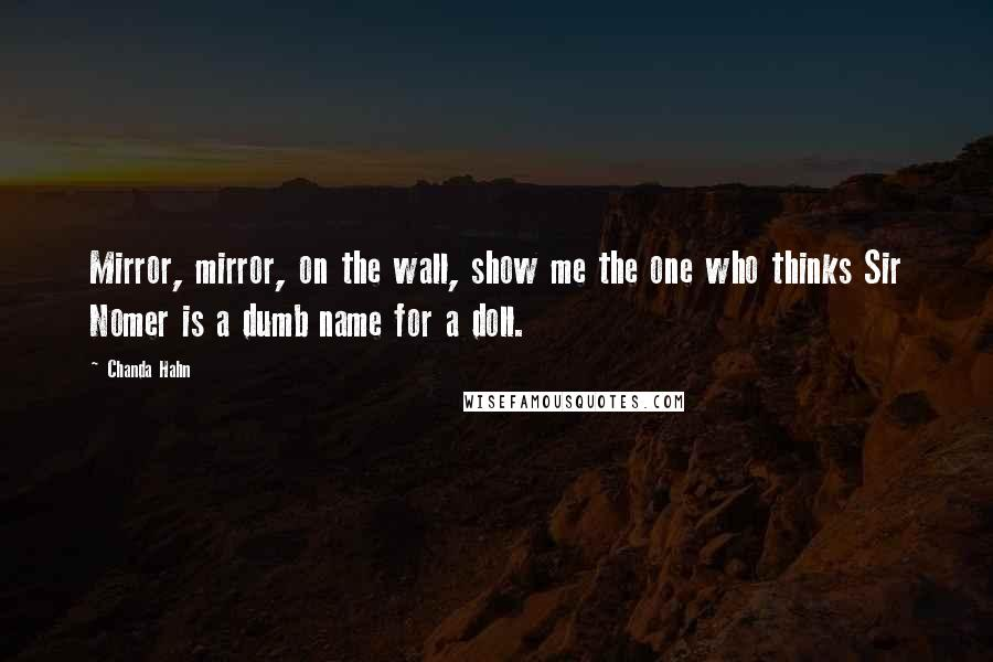 Chanda Hahn quotes: Mirror, mirror, on the wall, show me the one who thinks Sir Nomer is a dumb name for a doll.