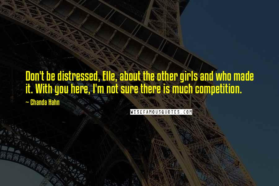 Chanda Hahn quotes: Don't be distressed, Elle, about the other girls and who made it. With you here, I'm not sure there is much competition.