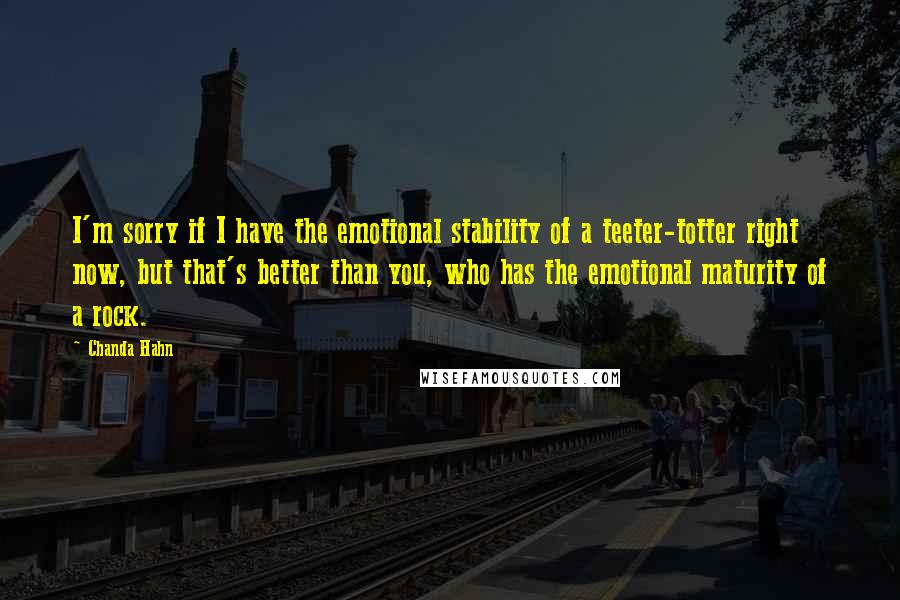 Chanda Hahn quotes: I'm sorry if I have the emotional stability of a teeter-totter right now, but that's better than you, who has the emotional maturity of a rock.