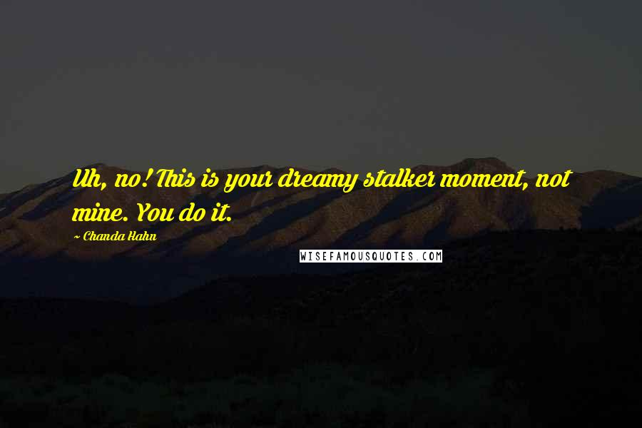 Chanda Hahn quotes: Uh, no! This is your dreamy stalker moment, not mine. You do it.
