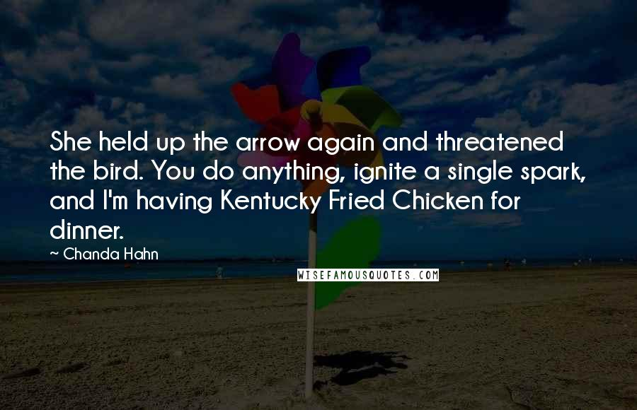 Chanda Hahn quotes: She held up the arrow again and threatened the bird. You do anything, ignite a single spark, and I'm having Kentucky Fried Chicken for dinner.