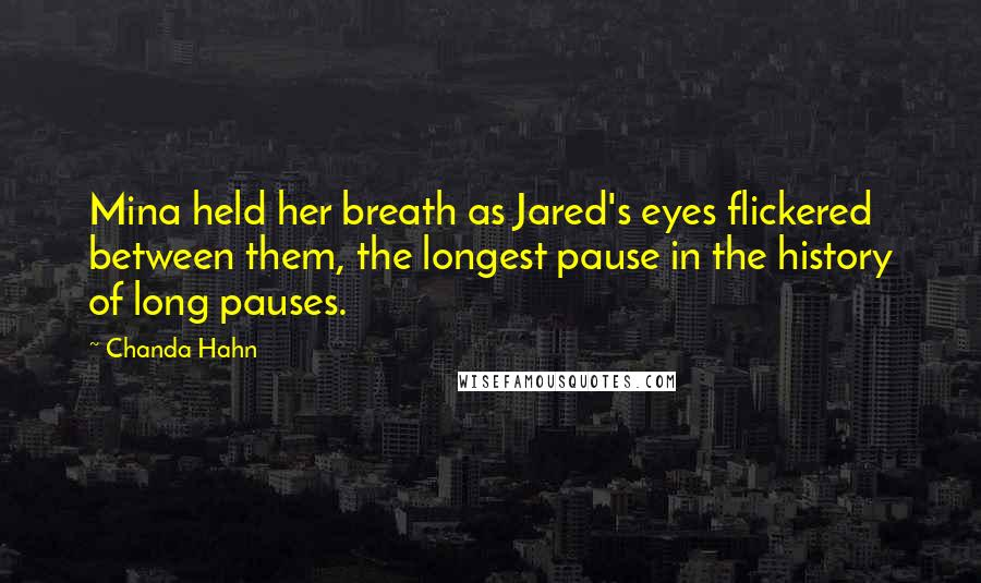 Chanda Hahn quotes: Mina held her breath as Jared's eyes flickered between them, the longest pause in the history of long pauses.