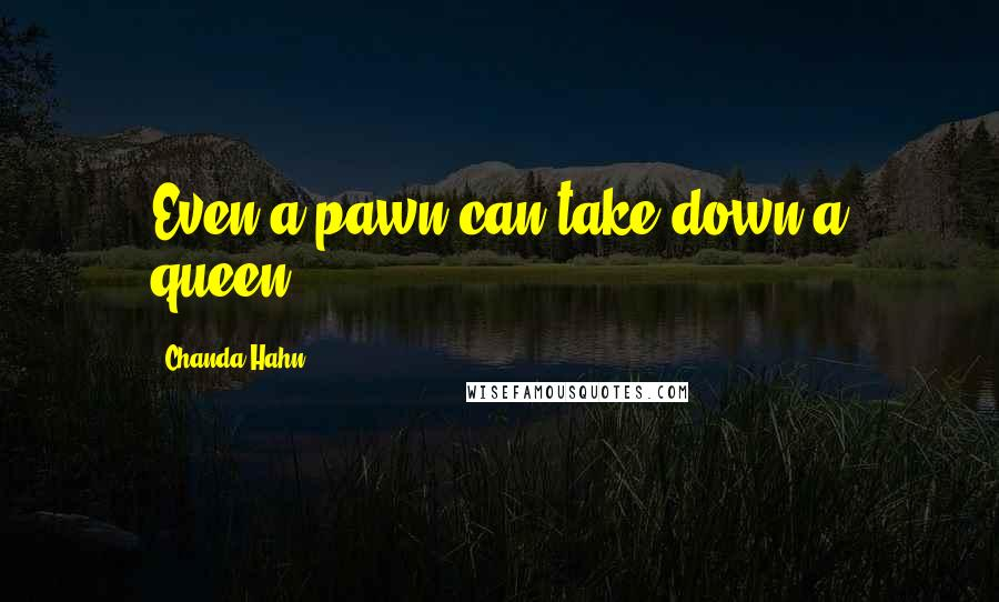 Chanda Hahn quotes: Even a pawn can take down a queen.