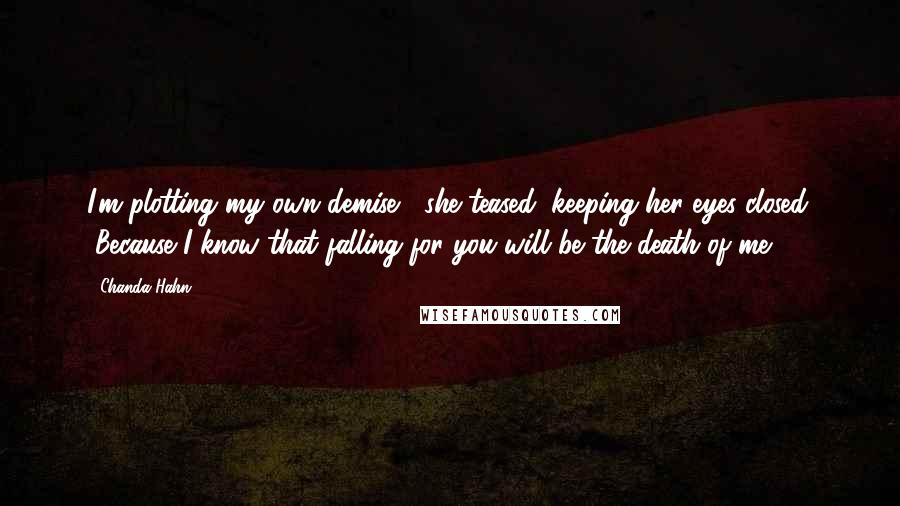 """Chanda Hahn quotes: I'm plotting my own demise,"""" she teased, keeping her eyes closed. """"Because I know that falling for you will be the death of me."""
