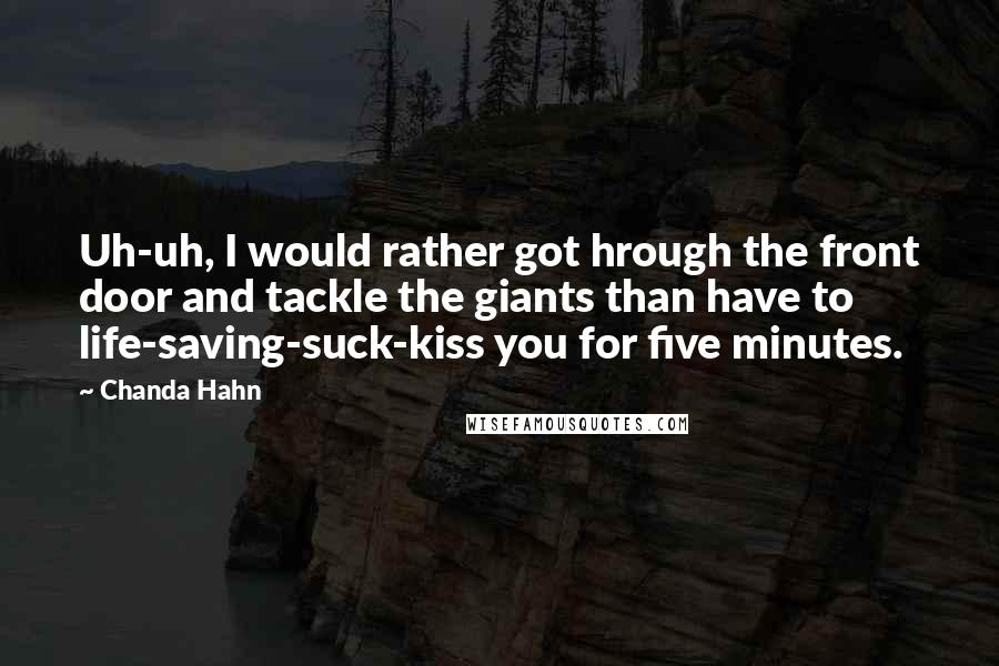 Chanda Hahn quotes: Uh-uh, I would rather got hrough the front door and tackle the giants than have to life-saving-suck-kiss you for five minutes.