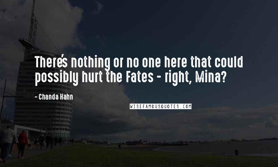 Chanda Hahn quotes: There's nothing or no one here that could possibly hurt the Fates - right, Mina?